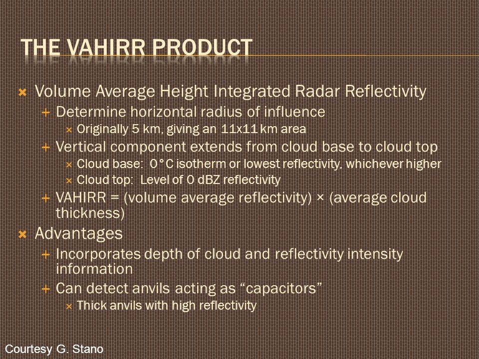  Volume Average Height Integrated Radar Reflectivity  Determine horizontal radius of influence  Originally 5 km, giving an 11x11 km area  Vertical component extends from cloud base to cloud top  Cloud base: 0°C isotherm or lowest reflectivity, whichever higher  Cloud top: Level of 0 dBZ reflectivity  VAHIRR = (volume average reflectivity) × (average cloud thickness)  Advantages  Incorporates depth of cloud and reflectivity intensity information  Can detect anvils acting as capacitors  Thick anvils with high reflectivity Courtesy G.
