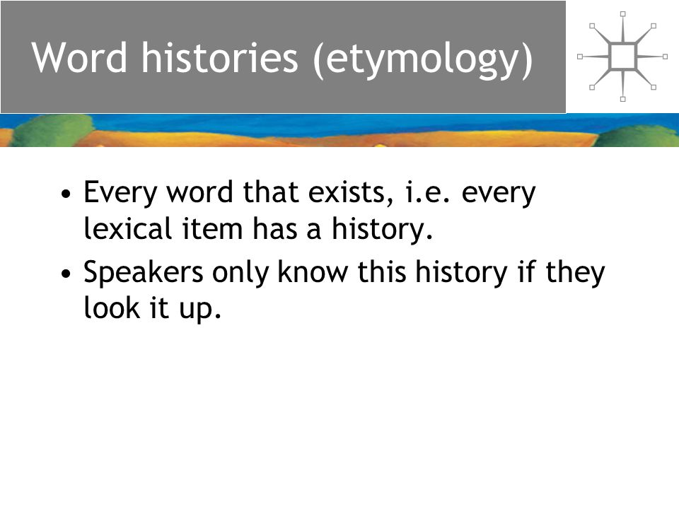 Word histories (etymology) Every word that exists, i.e.