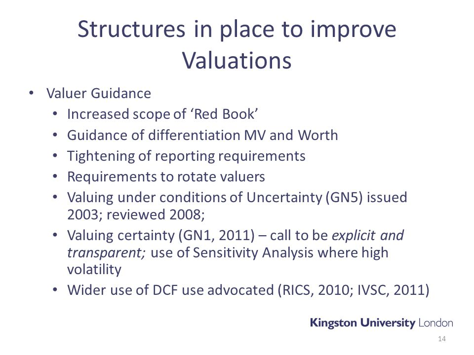 Structures in place to improve Valuations Valuer Guidance Increased scope of 'Red Book' Guidance of differentiation MV and Worth Tightening of reporting requirements Requirements to rotate valuers Valuing under conditions of Uncertainty (GN5) issued 2003; reviewed 2008; Valuing certainty (GN1, 2011) – call to be explicit and transparent; use of Sensitivity Analysis where high volatility Wider use of DCF use advocated (RICS, 2010; IVSC, 2011) 14