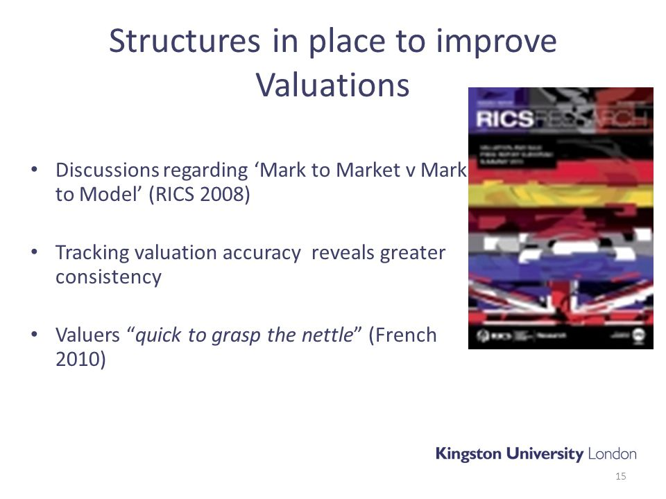 Structures in place to improve Valuations Discussions regarding 'Mark to Market v Mark to Model' (RICS 2008) Tracking valuation accuracy reveals greater consistency Valuers quick to grasp the nettle (French 2010) 15