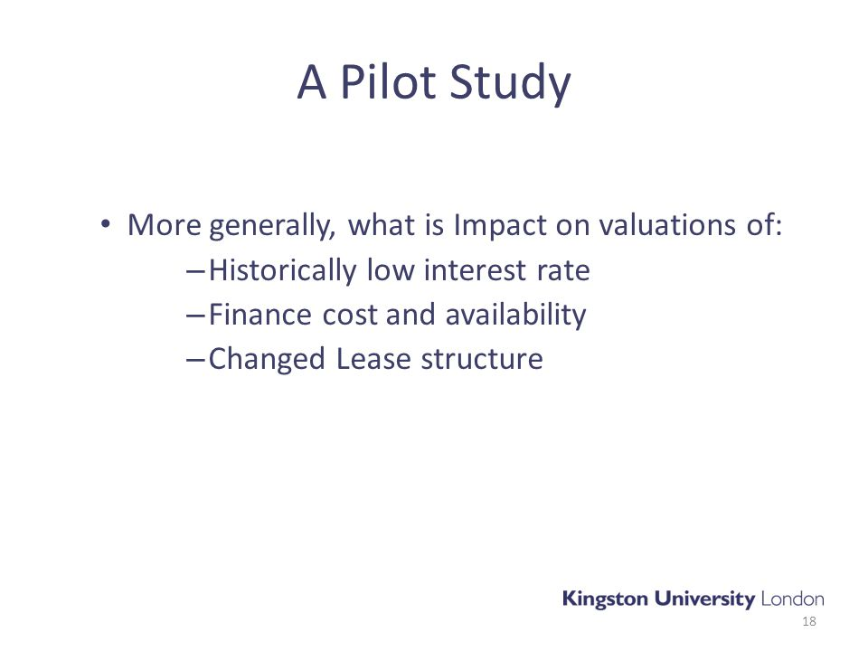 A Pilot Study More generally, what is Impact on valuations of: – Historically low interest rate – Finance cost and availability – Changed Lease structure 18