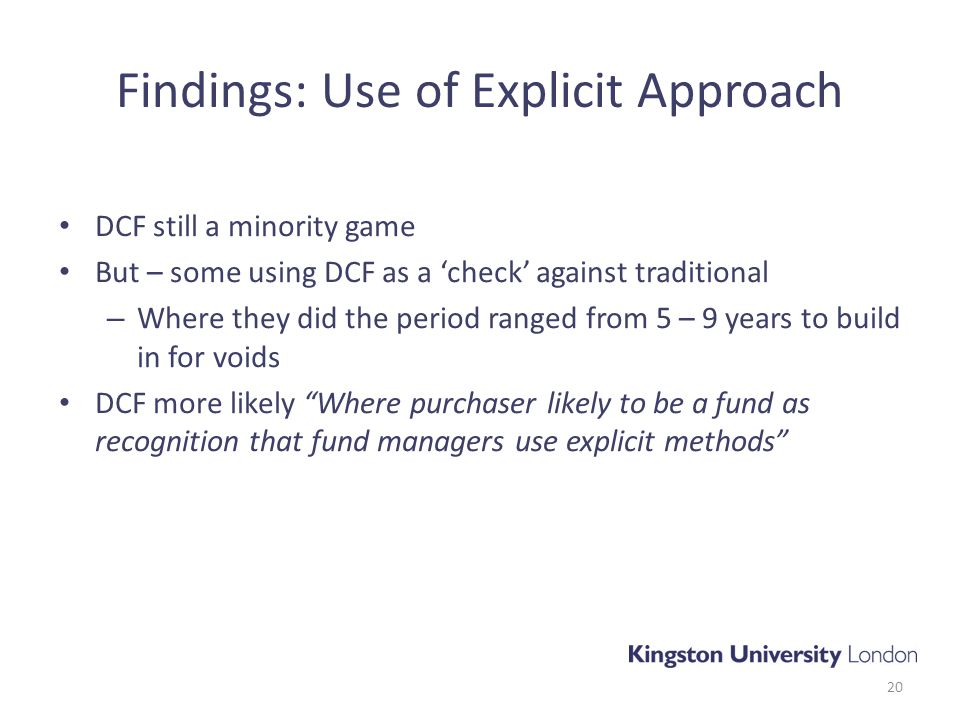 Findings: Use of Explicit Approach DCF still a minority game But – some using DCF as a 'check' against traditional – Where they did the period ranged from 5 – 9 years to build in for voids DCF more likely Where purchaser likely to be a fund as recognition that fund managers use explicit methods 20