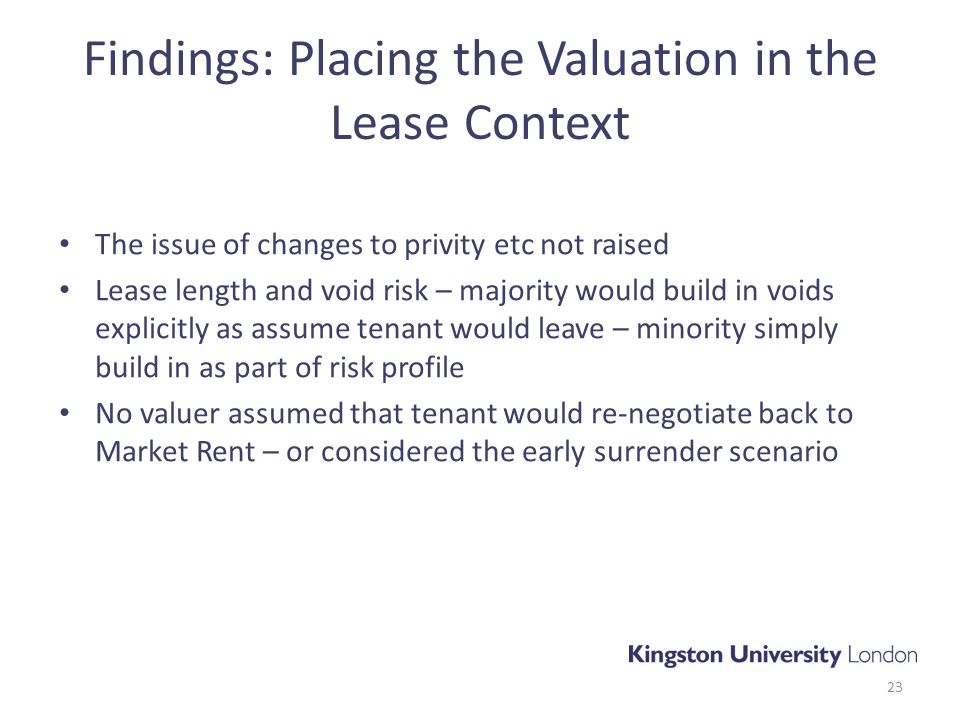 Findings: Placing the Valuation in the Lease Context The issue of changes to privity etc not raised Lease length and void risk – majority would build in voids explicitly as assume tenant would leave – minority simply build in as part of risk profile No valuer assumed that tenant would re-negotiate back to Market Rent – or considered the early surrender scenario 23