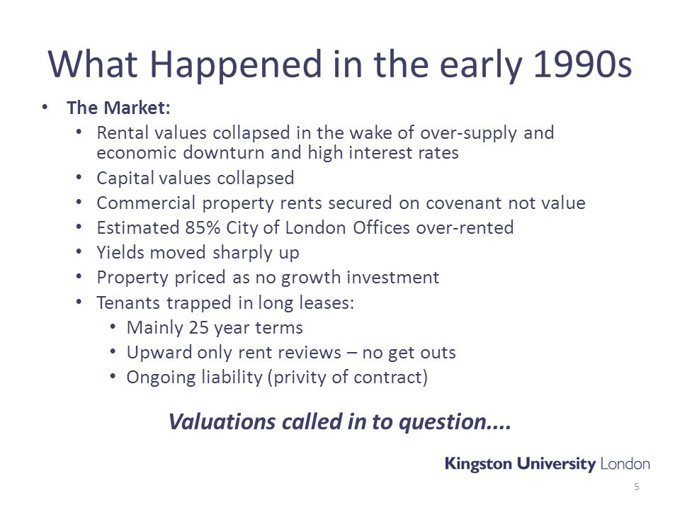 What Happened in the early 1990s The Market: Rental values collapsed in the wake of over-supply and economic downturn and high interest rates Capital values collapsed Commercial property rents secured on covenant not value Estimated 85% City of London Offices over-rented Yields moved sharply up Property priced as no growth investment Tenants trapped in long leases: Mainly 25 year terms Upward only rent reviews – no get outs Ongoing liability (privity of contract) Valuations called in to question....