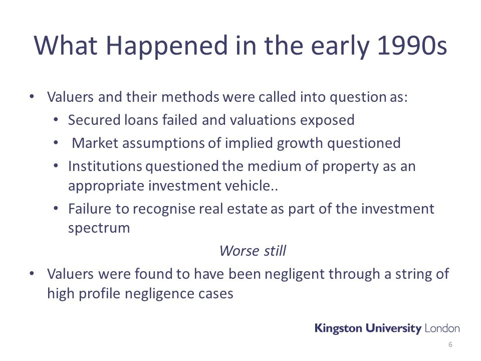 What Happened in the early 1990s Valuers and their methods were called into question as: Secured loans failed and valuations exposed Market assumptions of implied growth questioned Institutions questioned the medium of property as an appropriate investment vehicle..