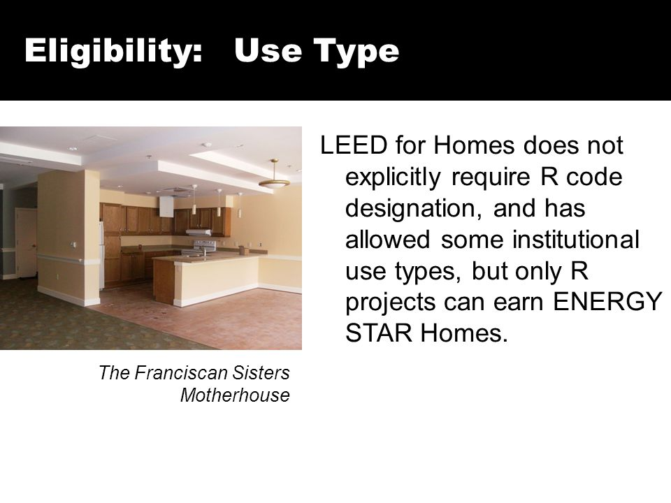 Eligibility: Use Type The Franciscan Sisters Motherhouse LEED for Homes does not explicitly require R code designation, and has allowed some institutional use types, but only R projects can earn ENERGY STAR Homes.