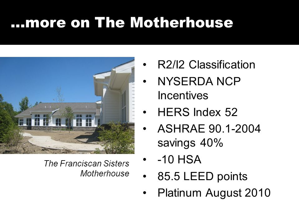 …more on The Motherhouse R2/I2 Classification NYSERDA NCP Incentives HERS Index 52 ASHRAE 90.1-2004 savings 40% -10 HSA 85.5 LEED points Platinum August 2010 The Franciscan Sisters Motherhouse