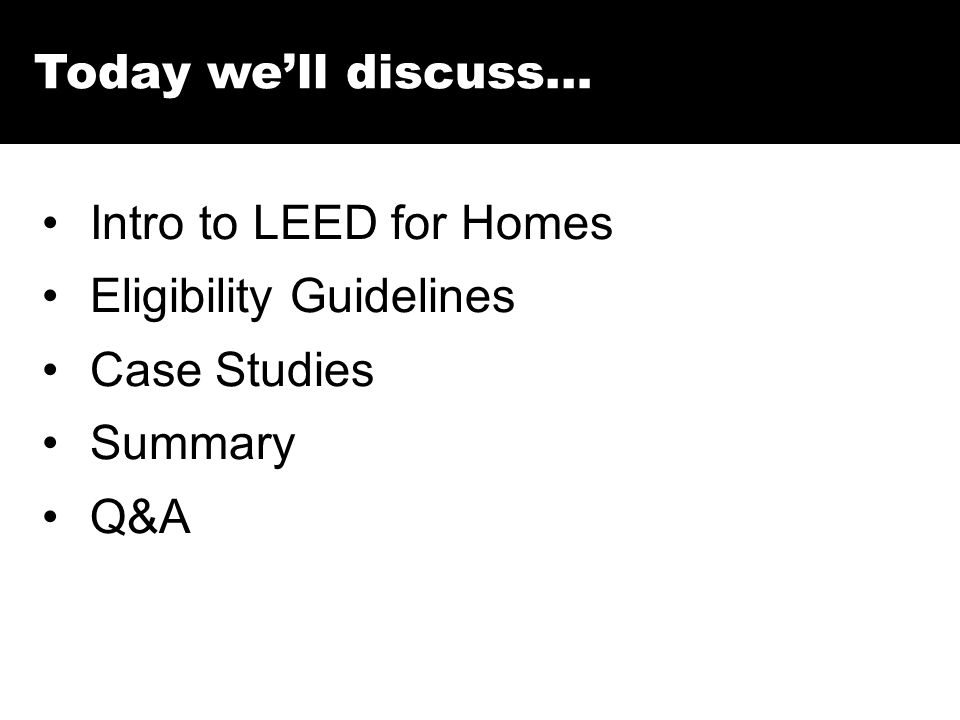 Today we'll discuss… Intro to LEED for Homes Eligibility Guidelines Case Studies Summary Q&A