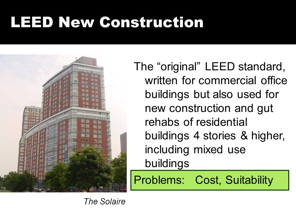 LEED New Construction The Solaire The original LEED standard, written for commercial office buildings but also used for new construction and gut rehabs of residential buildings 4 stories & higher, including mixed use buildings Problems: Cost, Suitability
