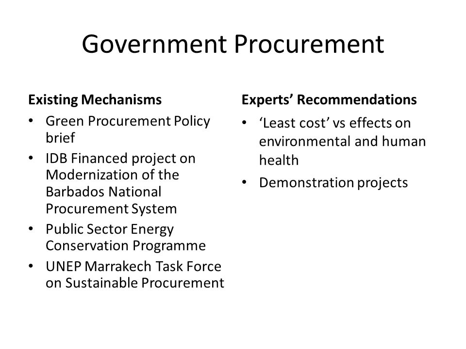 Government Procurement Existing Mechanisms Green Procurement Policy brief IDB Financed project on Modernization of the Barbados National Procurement System Public Sector Energy Conservation Programme UNEP Marrakech Task Force on Sustainable Procurement Experts' Recommendations 'Least cost' vs effects on environmental and human health Demonstration projects