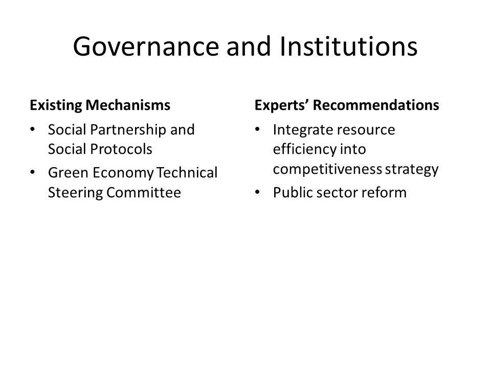 Governance and Institutions Existing Mechanisms Social Partnership and Social Protocols Green Economy Technical Steering Committee Experts' Recommendations Integrate resource efficiency into competitiveness strategy Public sector reform