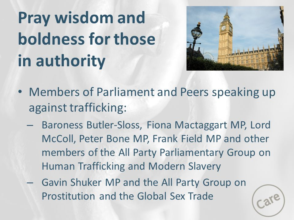 Members of Parliament and Peers speaking up against trafficking: – Baroness Butler-Sloss, Fiona Mactaggart MP, Lord McColl, Peter Bone MP, Frank Field MP and other members of the All Party Parliamentary Group on Human Trafficking and Modern Slavery – Gavin Shuker MP and the All Party Group on Prostitution and the Global Sex Trade Pray wisdom and boldness for those in authority
