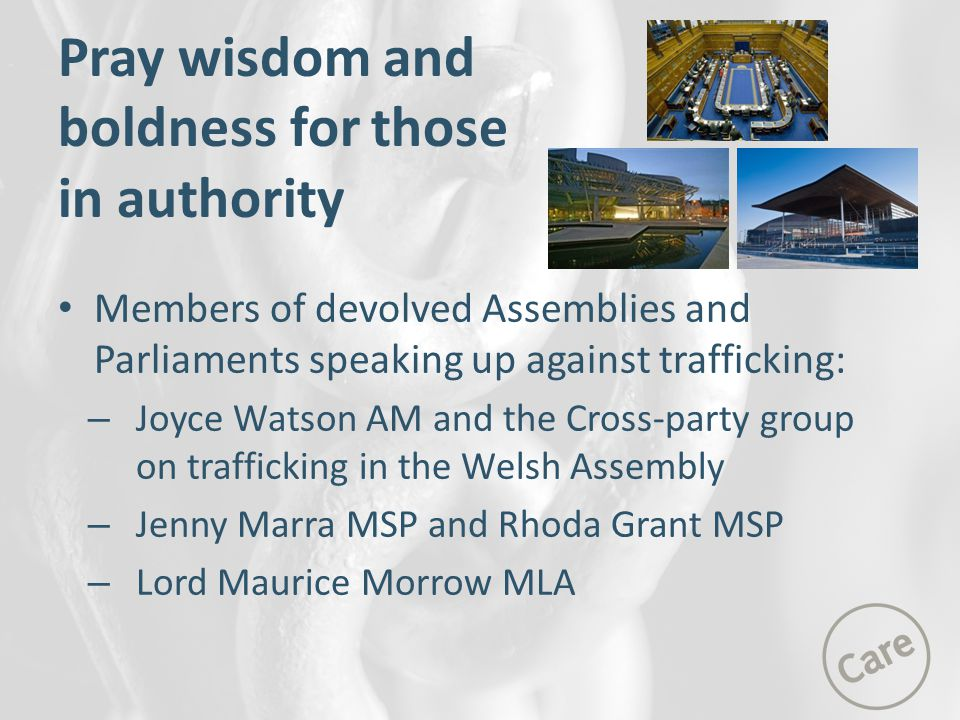 Members of devolved Assemblies and Parliaments speaking up against trafficking: – Joyce Watson AM and the Cross-party group on trafficking in the Welsh Assembly – Jenny Marra MSP and Rhoda Grant MSP – Lord Maurice Morrow MLA Pray wisdom and boldness for those in authority