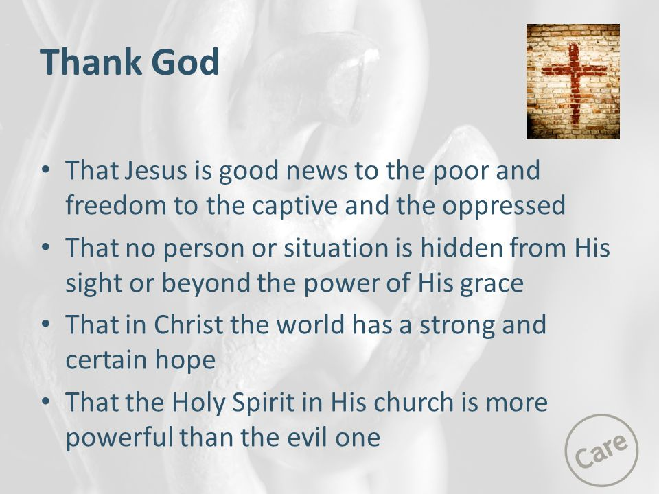 Thank God That Jesus is good news to the poor and freedom to the captive and the oppressed That no person or situation is hidden from His sight or beyond the power of His grace That in Christ the world has a strong and certain hope That the Holy Spirit in His church is more powerful than the evil one