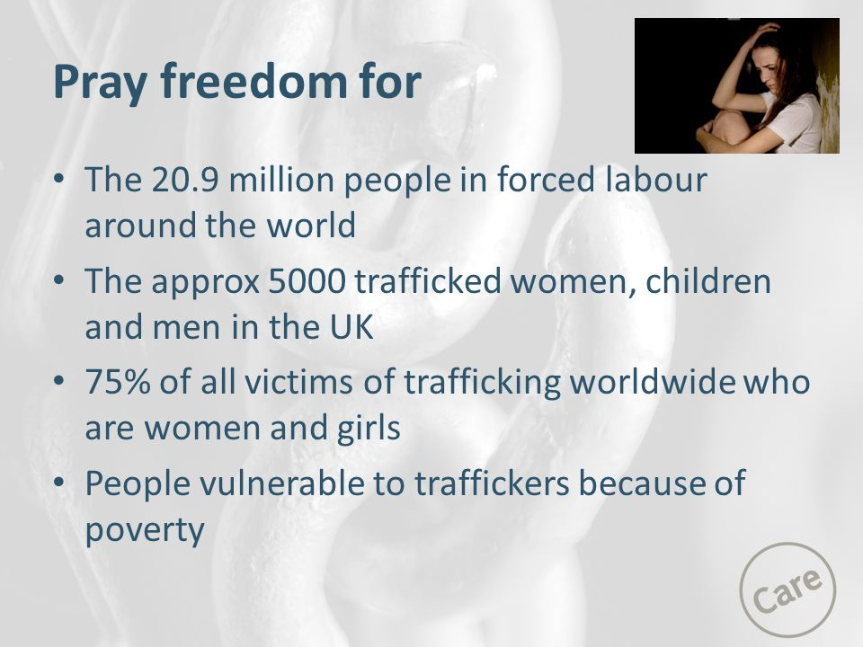 Pray freedom for The 20.9 million people in forced labour around the world The approx 5000 trafficked women, children and men in the UK 75% of all victims of trafficking worldwide who are women and girls People vulnerable to traffickers because of poverty