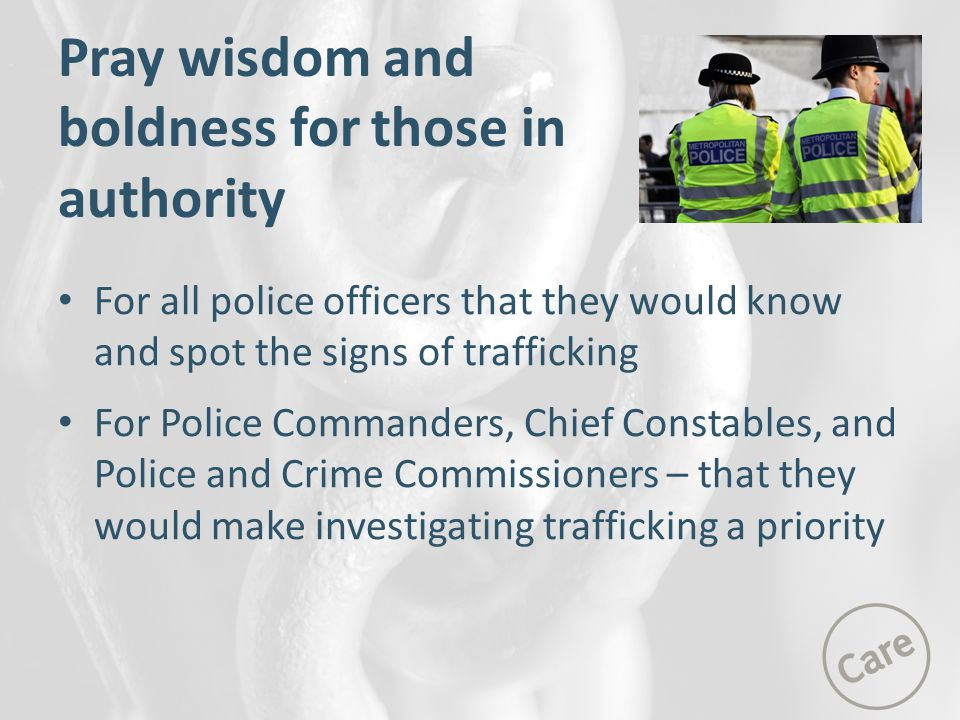 Pray wisdom and boldness for those in authority For all police officers that they would know and spot the signs of trafficking For Police Commanders, Chief Constables, and Police and Crime Commissioners – that they would make investigating trafficking a priority