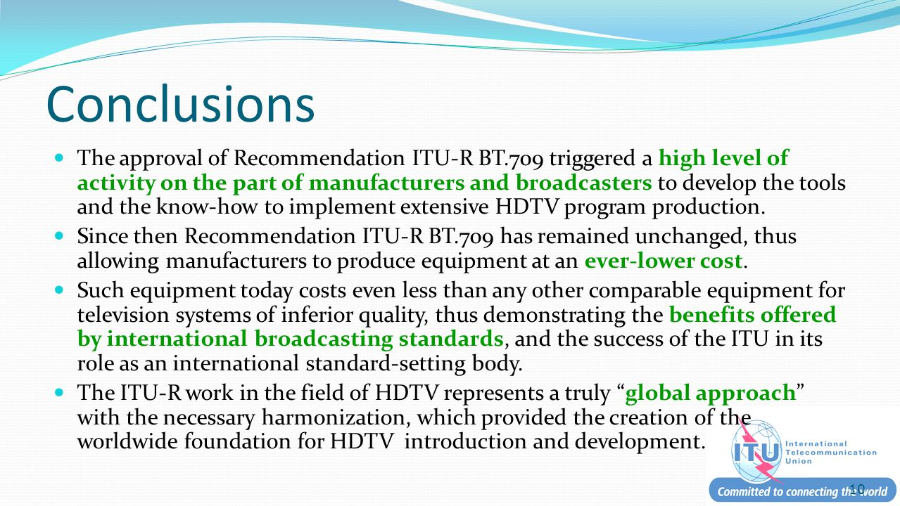 Conclusions The approval of Recommendation ITU-R BT.709 triggered a high level of activity on the part of manufacturers and broadcasters to develop the tools and the know-how to implement extensive HDTV program production.