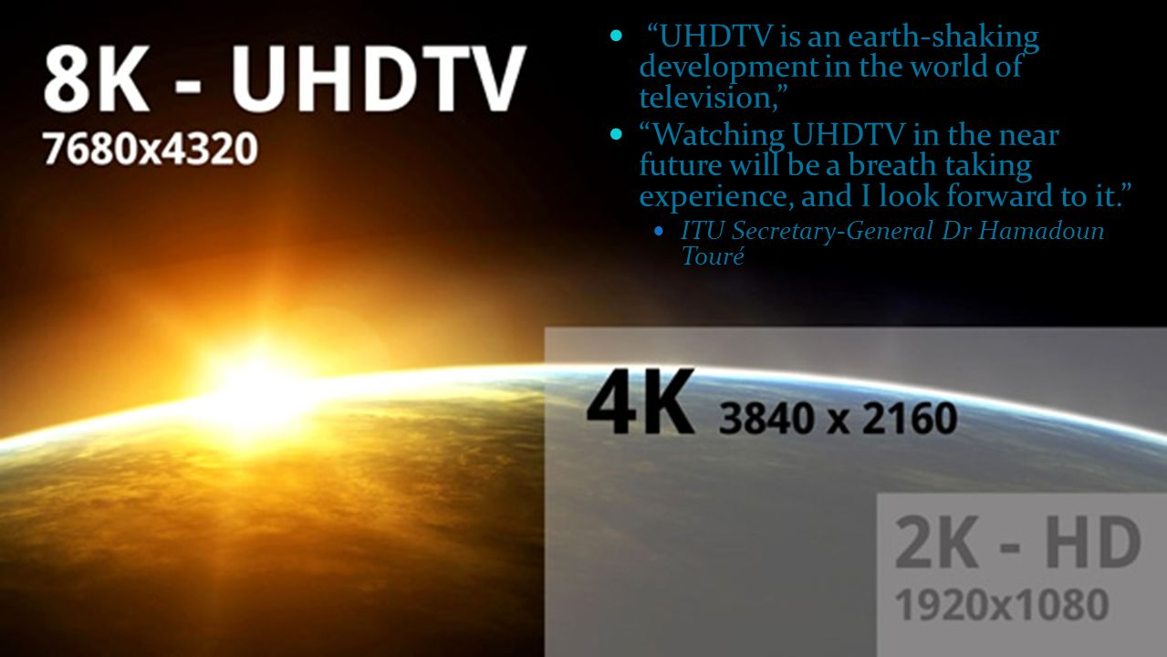 11 UHDTV is an earth-shaking development in the world of television, Watching UHDTV in the near future will be a breath taking experience, and I look forward to it. ITU Secretary-General Dr Hamadoun Touré