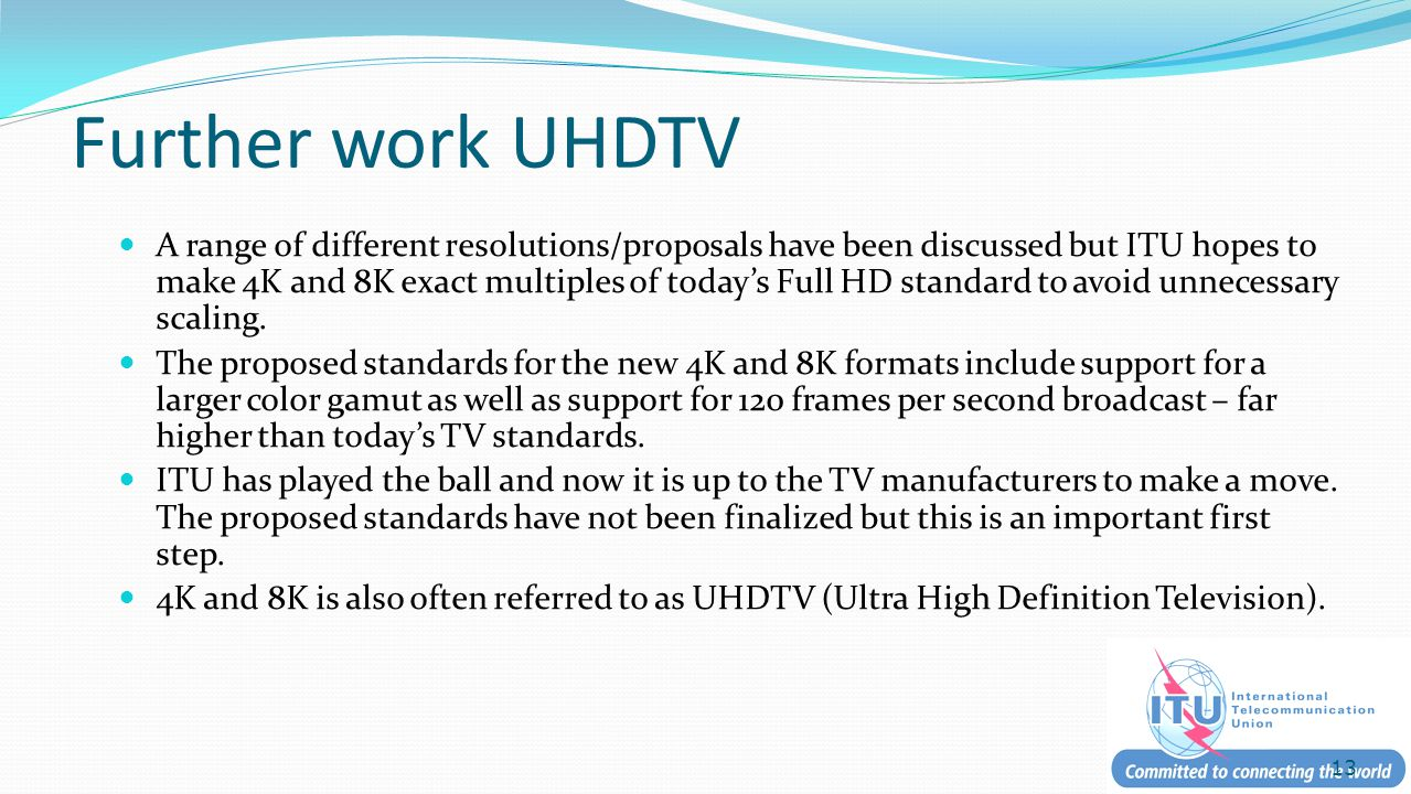 Further work UHDTV A range of different resolutions/proposals have been discussed but ITU hopes to make 4K and 8K exact multiples of today's Full HD standard to avoid unnecessary scaling.