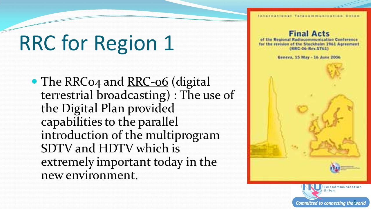 RRC for Region 1 The RRC04 and RRC-06 (digital terrestrial broadcasting) : The use of the Digital Plan provided capabilities to the parallel introduction of the multiprogram SDTV and HDTV which is extremely important today in the new environment.
