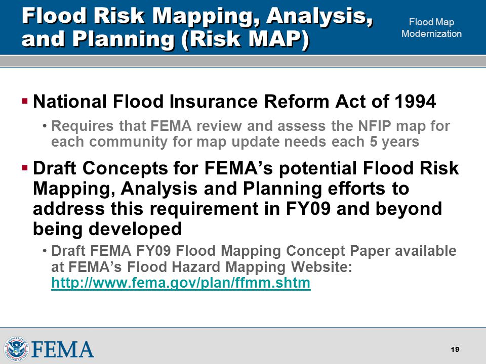 Flood Map Modernization 18 Maps and the Mapping Process are Critical to reducing losses  Good flood maps are necessary but not the only component of flood risk reduction Without a good representation of the hazard you can't reduce your risk Maps without follow-up action by communities and individuals are less valuable  The Mapping Process Drives Flood Mitigation Despite the media coverage many don't see flooding as a problem for them Flood map updates help communicate flood risk – encourage action