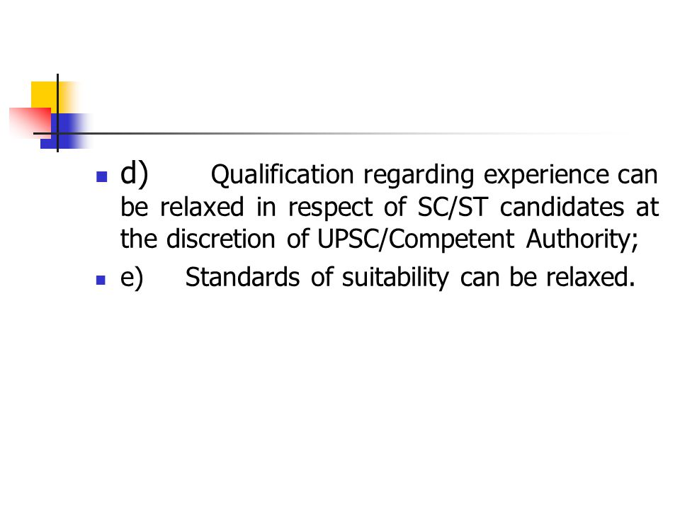 d) Qualification regarding experience can be relaxed in respect of SC/ST candidates at the discretion of UPSC/Competent Authority; e) Standards of suitability can be relaxed.