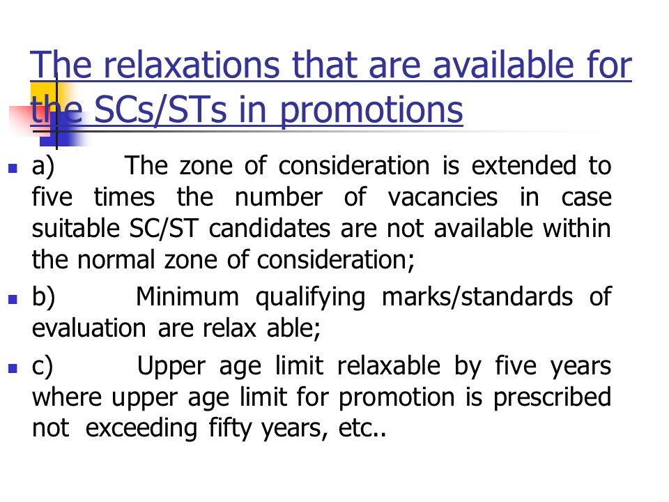 The relaxations that are available for the SCs/STs in promotions a) The zone of consideration is extended to five times the number of vacancies in case suitable SC/ST candidates are not available within the normal zone of consideration; b) Minimum qualifying marks/standards of evaluation are relax able; c) Upper age limit relaxable by five years where upper age limit for promotion is prescribed not exceeding fifty years, etc..