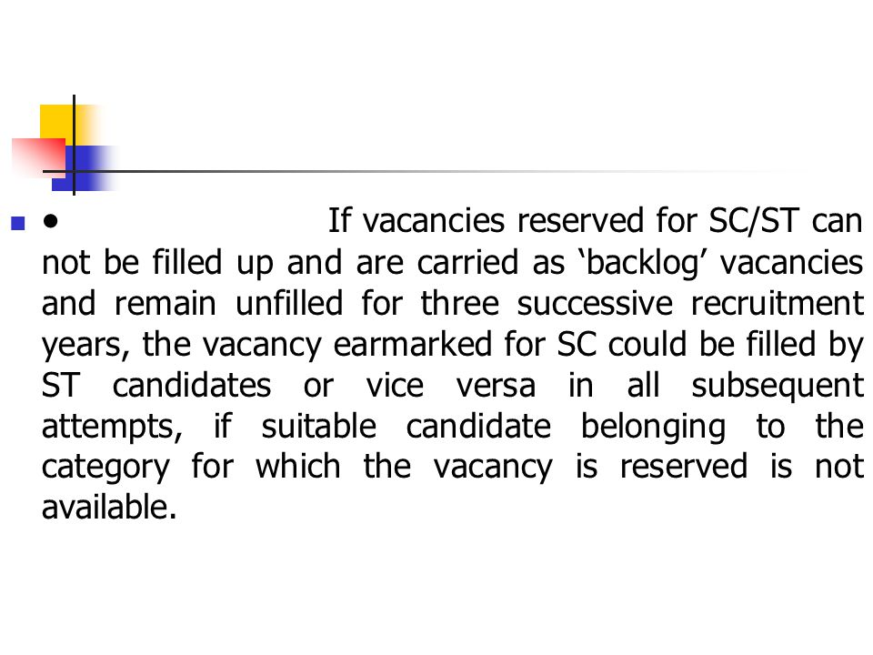  If vacancies reserved for SC/ST can not be filled up and are carried as 'backlog' vacancies and remain unfilled for three successive recruitment years, the vacancy earmarked for SC could be filled by ST candidates or vice versa in all subsequent attempts, if suitable candidate belonging to the category for which the vacancy is reserved is not available.