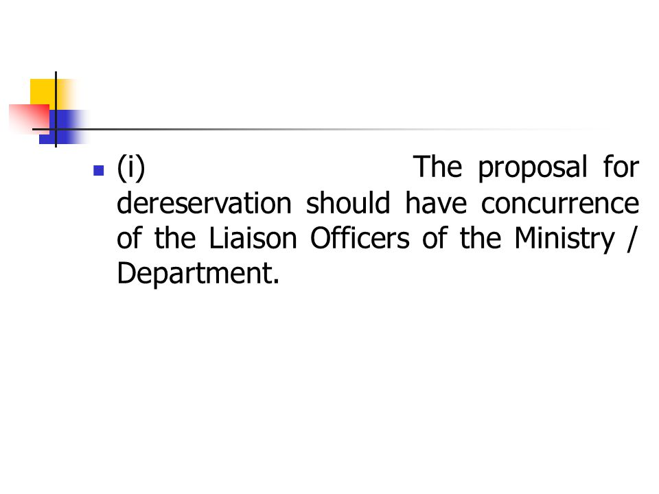 (i) The proposal for dereservation should have concurrence of the Liaison Officers of the Ministry / Department.