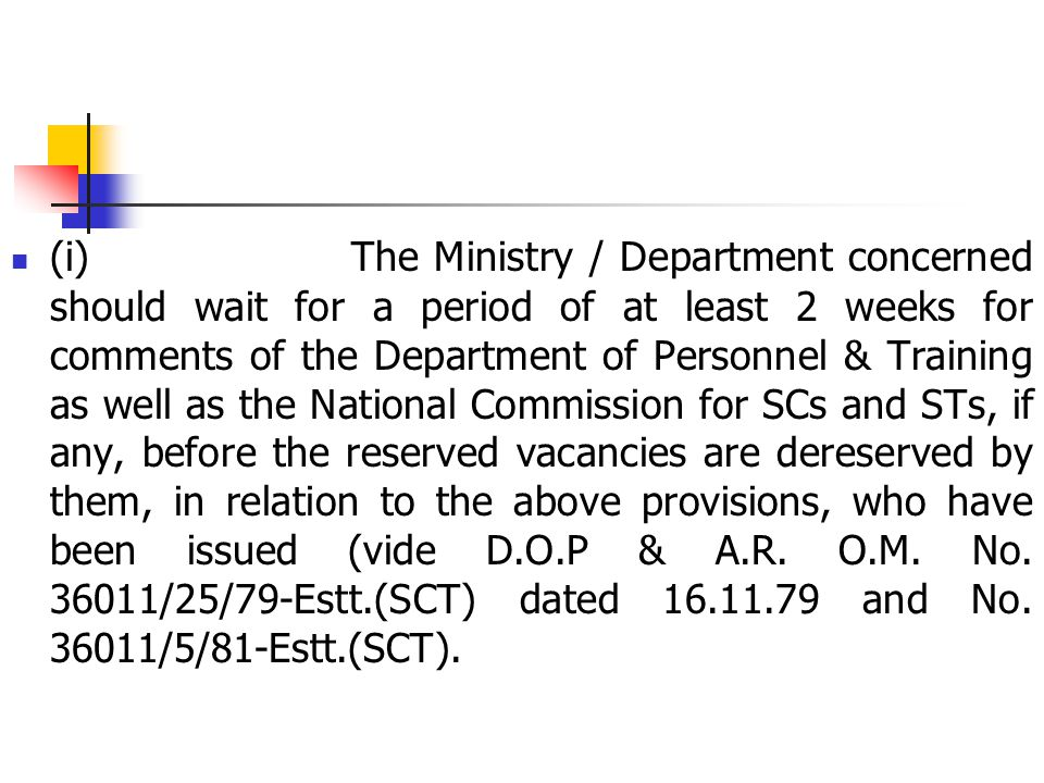 (i) The Ministry / Department concerned should wait for a period of at least 2 weeks for comments of the Department of Personnel & Training as well as the National Commission for SCs and STs, if any, before the reserved vacancies are dereserved by them, in relation to the above provisions, who have been issued (vide D.O.P & A.R.