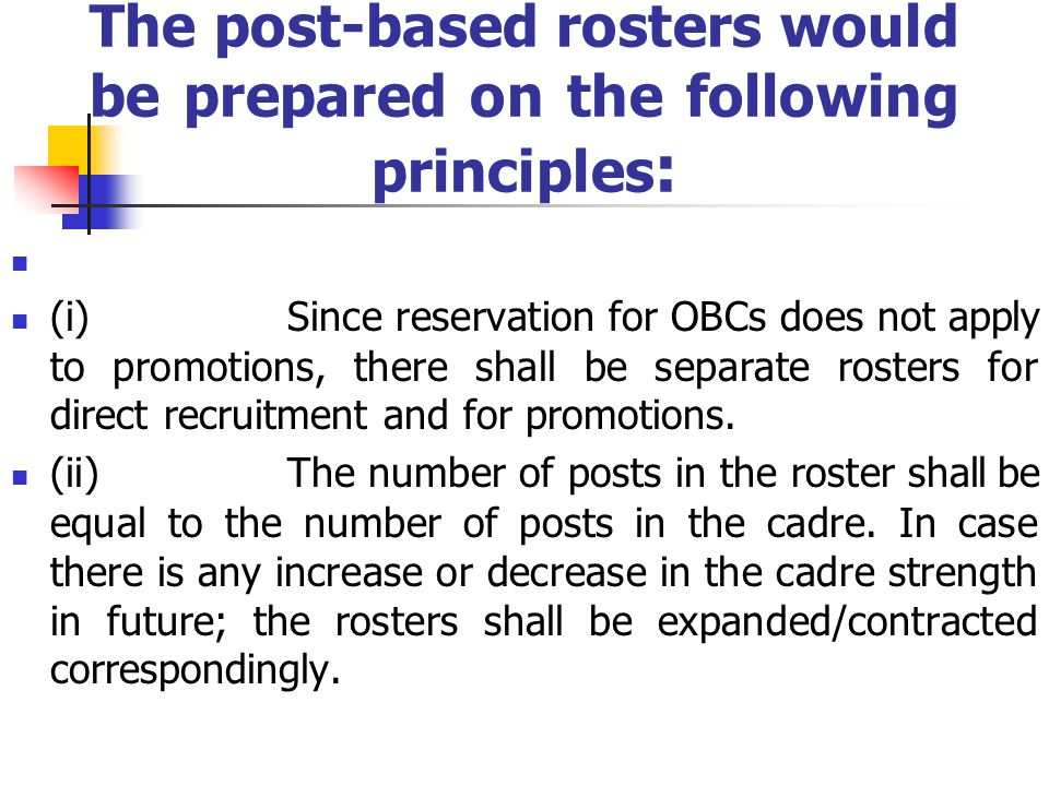 The post-based rosters would be prepared on the following principles : (i) Since reservation for OBCs does not apply to promotions, there shall be separate rosters for direct recruitment and for promotions.