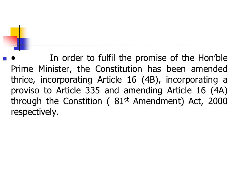  In order to fulfil the promise of the Hon'ble Prime Minister, the Constitution has been amended thrice, incorporating Article 16 (4B), incorporating a proviso to Article 335 and amending Article 16 (4A) through the Constition ( 81 st Amendment) Act, 2000 respectively.
