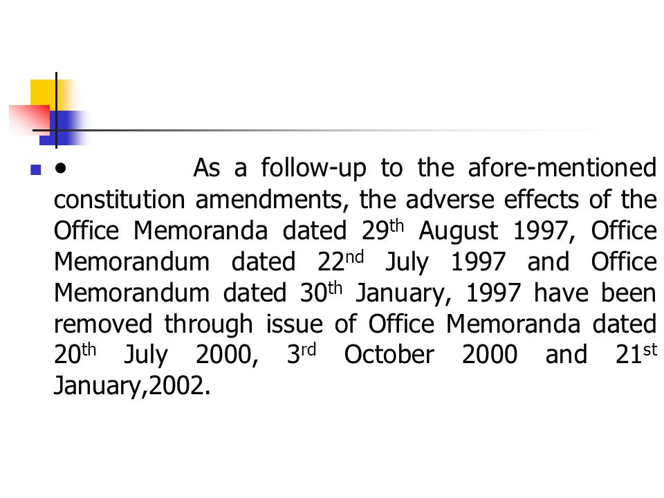  As a follow-up to the afore-mentioned constitution amendments, the adverse effects of the Office Memoranda dated 29 th August 1997, Office Memorandum dated 22 nd July 1997 and Office Memorandum dated 30 th January, 1997 have been removed through issue of Office Memoranda dated 20 th July 2000, 3 rd October 2000 and 21 st January,2002.