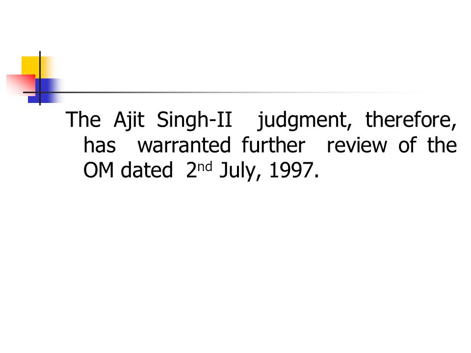 The Ajit Singh-II judgment, therefore, has warranted further review of the OM dated 2 nd July, 1997.