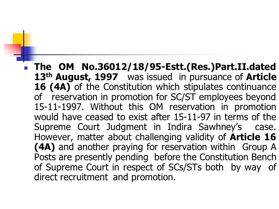 The OM No.36012/18/95-Estt.(Res.)Part.II.dated 13 th August, 1997 was issued in pursuance of Article 16 (4A) of the Constitution which stipulates continuance of reservation in promotion for SC/ST employees beyond 15-11-1997.