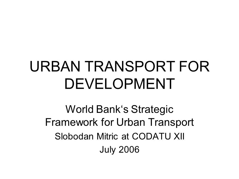 URBAN TRANSPORT FOR DEVELOPMENT World Bank's Strategic Framework for Urban Transport Slobodan Mitric at CODATU XII July 2006