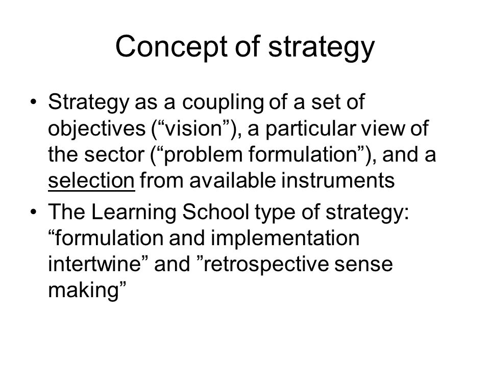 Concept of strategy Strategy as a coupling of a set of objectives ( vision ), a particular view of the sector ( problem formulation ), and a selection from available instruments The Learning School type of strategy: formulation and implementation intertwine and retrospective sense making
