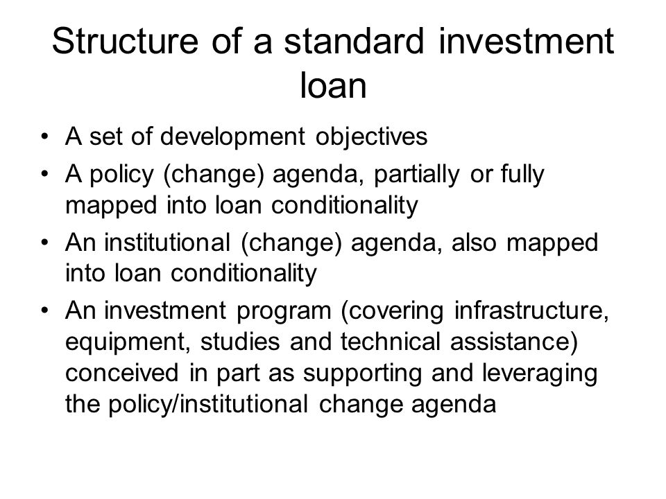 Structure of a standard investment loan A set of development objectives A policy (change) agenda, partially or fully mapped into loan conditionality An institutional (change) agenda, also mapped into loan conditionality An investment program (covering infrastructure, equipment, studies and technical assistance) conceived in part as supporting and leveraging the policy/institutional change agenda
