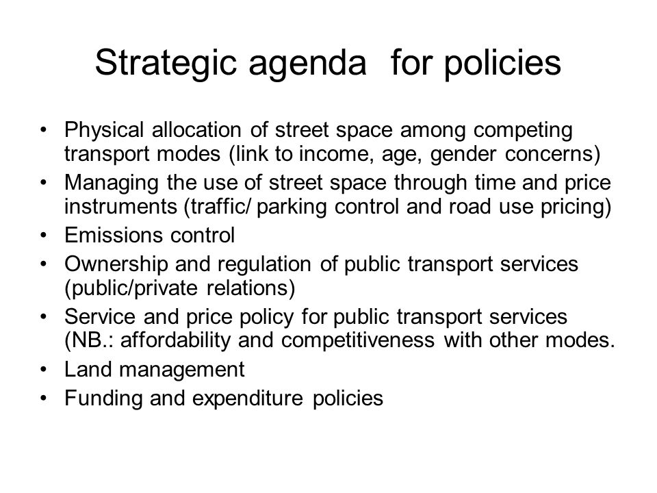Strategic agenda for policies Physical allocation of street space among competing transport modes (link to income, age, gender concerns) Managing the use of street space through time and price instruments (traffic/ parking control and road use pricing) Emissions control Ownership and regulation of public transport services (public/private relations) Service and price policy for public transport services (NB.: affordability and competitiveness with other modes.