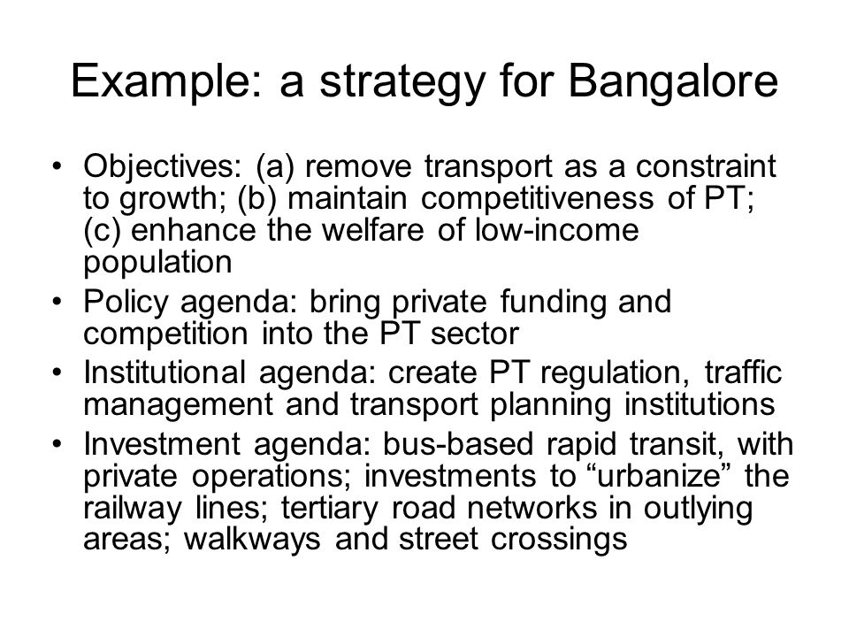 Example: a strategy for Bangalore Objectives: (a) remove transport as a constraint to growth; (b) maintain competitiveness of PT; (c) enhance the welfare of low-income population Policy agenda: bring private funding and competition into the PT sector Institutional agenda: create PT regulation, traffic management and transport planning institutions Investment agenda: bus-based rapid transit, with private operations; investments to urbanize the railway lines; tertiary road networks in outlying areas; walkways and street crossings