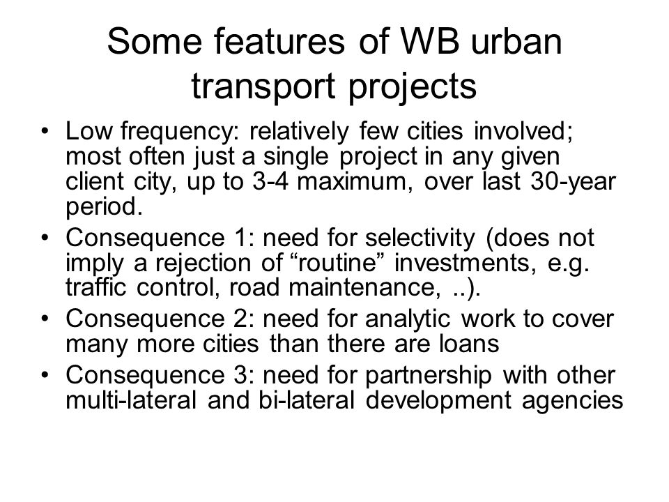 Some features of WB urban transport projects Low frequency: relatively few cities involved; most often just a single project in any given client city, up to 3-4 maximum, over last 30-year period.