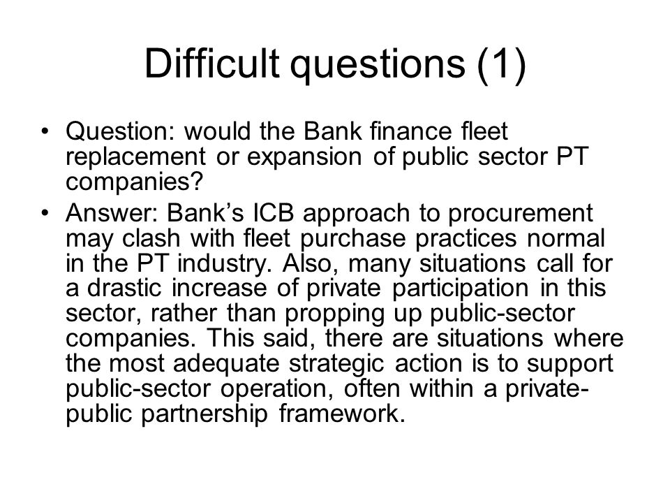 Difficult questions (1) Question: would the Bank finance fleet replacement or expansion of public sector PT companies.