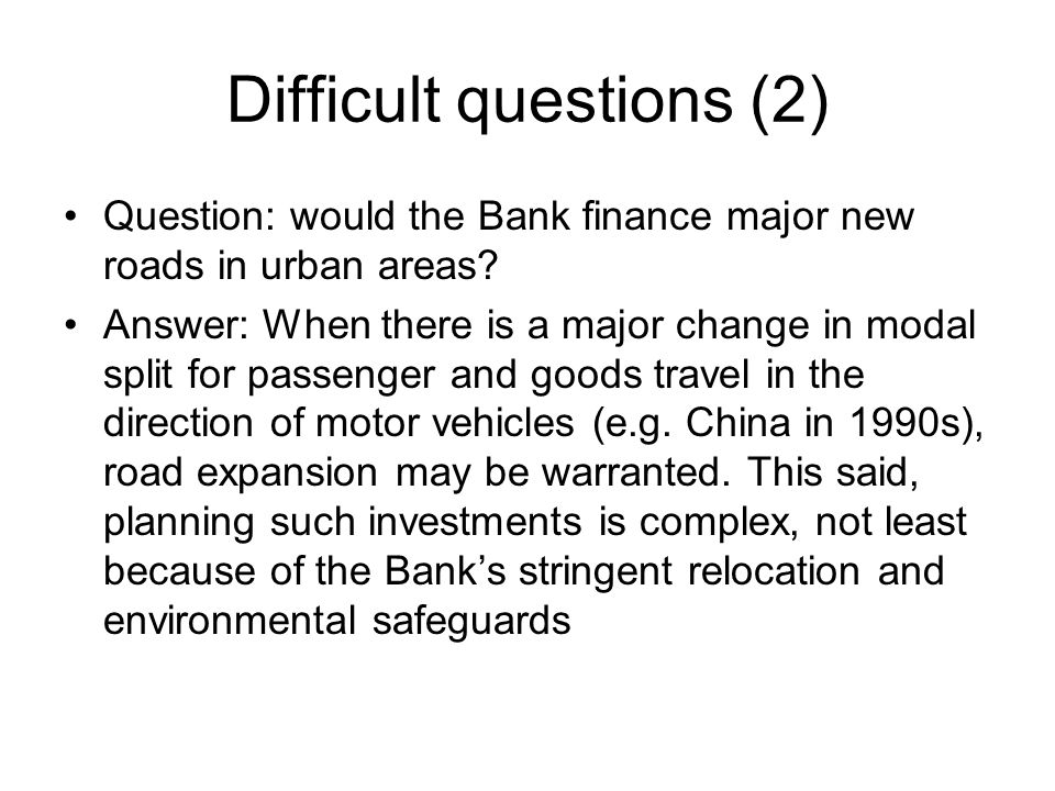 Difficult questions (2) Question: would the Bank finance major new roads in urban areas.