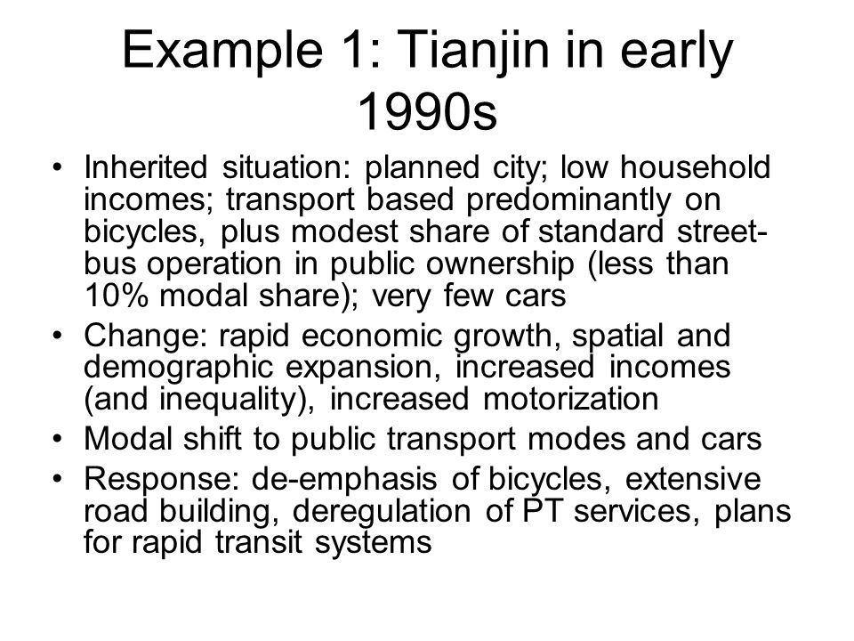 Example 1: Tianjin in early 1990s Inherited situation: planned city; low household incomes; transport based predominantly on bicycles, plus modest share of standard street- bus operation in public ownership (less than 10% modal share); very few cars Change: rapid economic growth, spatial and demographic expansion, increased incomes (and inequality), increased motorization Modal shift to public transport modes and cars Response: de-emphasis of bicycles, extensive road building, deregulation of PT services, plans for rapid transit systems