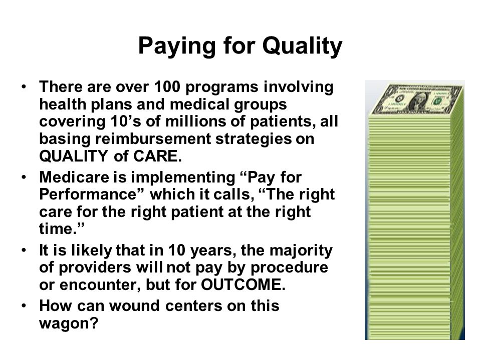 Paying for Quality There are over 100 programs involving health plans and medical groups covering 10's of millions of patients, all basing reimbursement strategies on QUALITY of CARE.