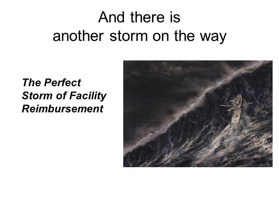 And there is another storm on the way The Perfect Storm of Facility Reimbursement