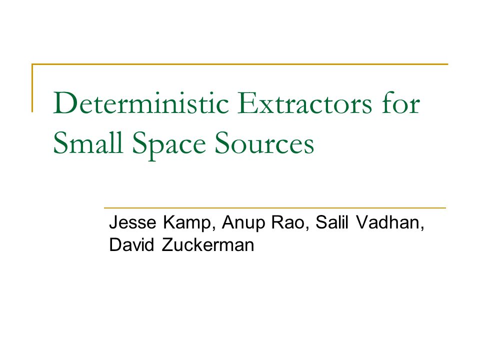 Deterministic Extractors for Small Space Sources Jesse Kamp, Anup Rao, Salil Vadhan, David Zuckerman