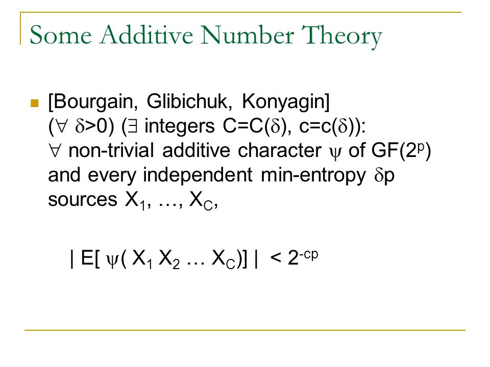 Some Additive Number Theory [Bourgain, Glibichuk, Konyagin] (   >0) (  integers C=C(  ), c=c(  )):  non-trivial additive character  of GF(2 p ) and every independent min-entropy  p sources X 1, …, X C, | E[  ( X 1 X 2 … X C )] | < 2 -cp
