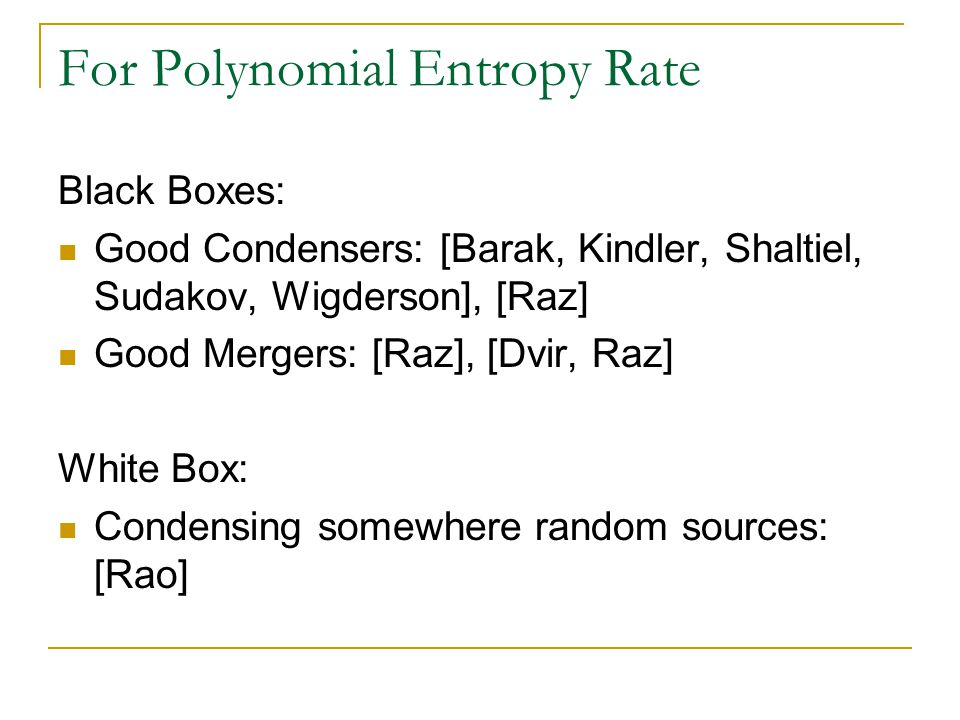 For Polynomial Entropy Rate Black Boxes: Good Condensers: [Barak, Kindler, Shaltiel, Sudakov, Wigderson], [Raz] Good Mergers: [Raz], [Dvir, Raz] White Box: Condensing somewhere random sources: [Rao]
