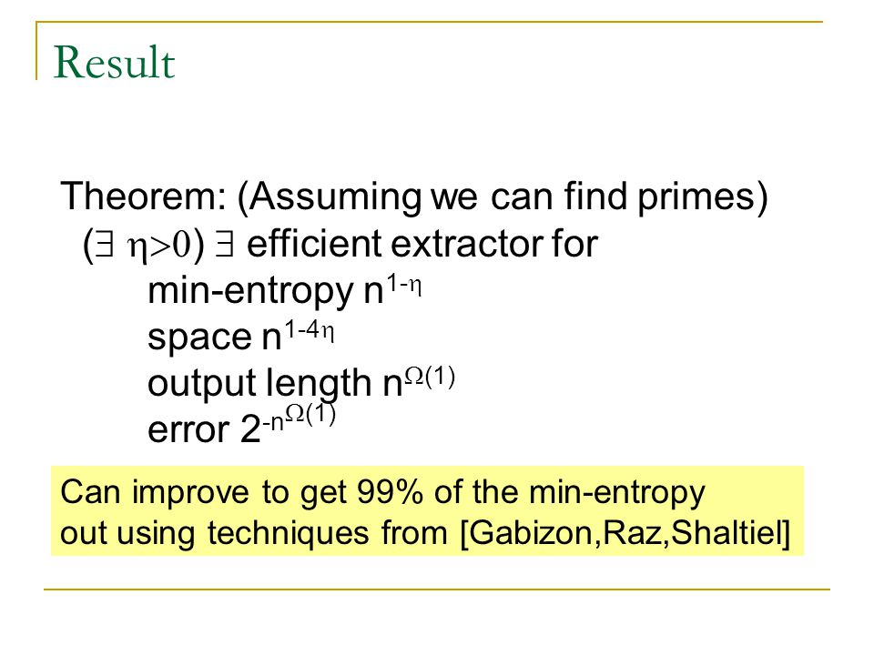 Result Theorem: (Assuming we can find primes) (   )  efficient extractor for min-entropy n 1-  space n 1-4  output length n  (1) error 2 -n  (1) Can improve to get 99% of the min-entropy out using techniques from [Gabizon,Raz,Shaltiel]
